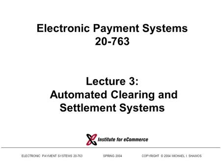 ELECTRONIC PAYMENT SYSTEMS 20-763 SPRING 2004 COPYRIGHT © 2004 MICHAEL I. SHAMOS Electronic Payment Systems 20-763 Lecture 3: Automated Clearing and Settlement.