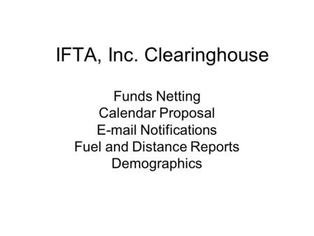 IFTA, Inc. Clearinghouse Funds Netting Calendar Proposal E-mail Notifications Fuel and Distance Reports Demographics.