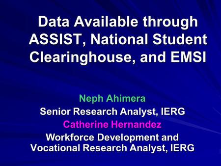 Data Available through ASSIST, National Student Clearinghouse, and EMSI Neph Ahimera Senior Research Analyst, IERG Catherine Hernandez Workforce Development.