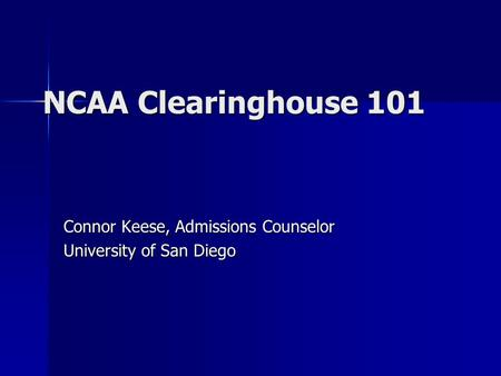 NCAA Clearinghouse 101 Connor Keese, Admissions Counselor University of San Diego.