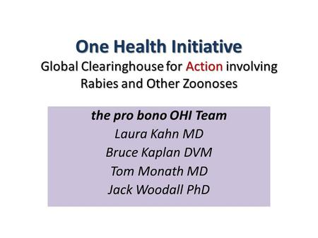 One Health Initiative Global Clearinghouse for Action involving Rabies and Other Zoonoses the pro bono OHI Team Laura Kahn MD Bruce Kaplan DVM Tom Monath.