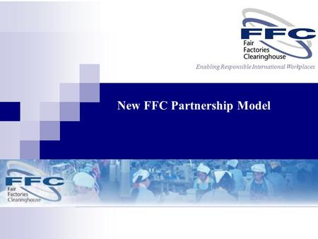 Enabling Responsible International Workplaces New FFC Partnership Model.