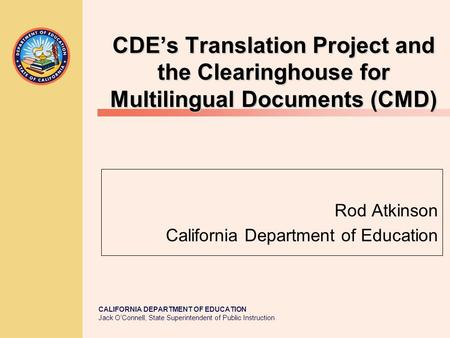 CALIFORNIA DEPARTMENT OF EDUCATION Jack O'Connell, State Superintendent of Public Instruction CDE's Translation Project and the Clearinghouse for Multilingual.
