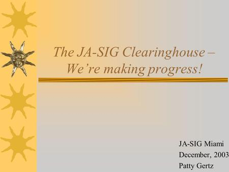 The JA-SIG Clearinghouse – We're making progress! JA-SIG Miami December, 2003 Patty Gertz.