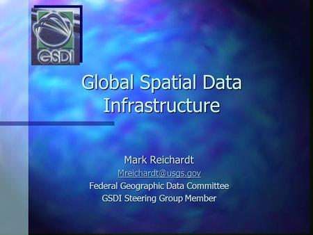 Global Spatial Data Infrastructure Mark Reichardt Federal Geographic Data Committee GSDI Steering Group Member.