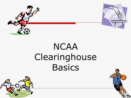 NCAA Clearinghouse Basics. What is the NCAA Clearinghouse?  The NCAA Initial-Eligibility Clearinghouse is the organization that determines whether prospective.