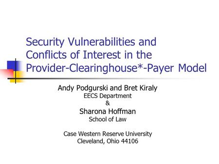 Security Vulnerabilities and Conflicts of Interest in the Provider-Clearinghouse*-Payer Model Andy Podgurski and Bret Kiraly EECS Department & Sharona.