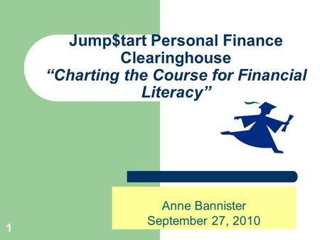 "1 Jump$tart Personal Finance Clearinghouse ""Charting the Course for Financial Literacy"" Anne Bannister September 27, 2010."