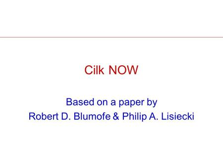 Cilk NOW Based on a paper by Robert D. Blumofe & Philip A. Lisiecki.