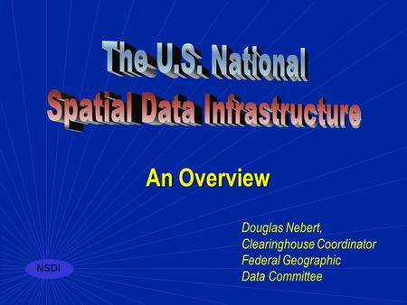 NSDI Douglas Nebert, Clearinghouse Coordinator Federal Geographic Data Committee An Overview.