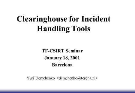Clearinghouse for Incident Handling Tools TF-CSIRT Seminar January 18, 2001 Barcelona Yuri Demchenko.