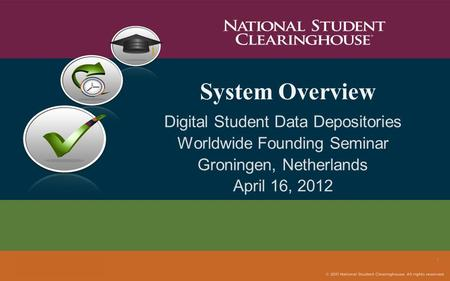 System Overview Digital Student Data Depositories Worldwide Founding Seminar Groningen, Netherlands April 16, 2012 1.