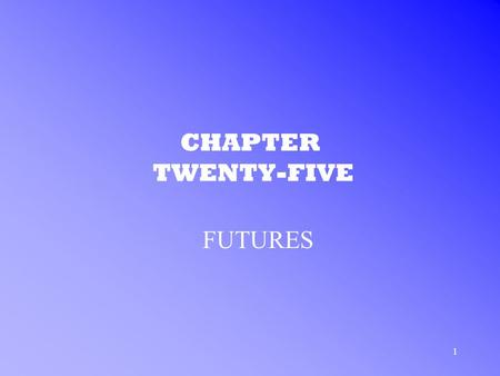 1 CHAPTER TWENTY-FIVE FUTURES. 2 FUTURES CONTRACTS WHAT ARE FUTURES? –Definition: an agreement between two investors under which the seller promises to.