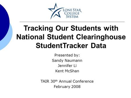 Tracking Our Students with National Student Clearinghouse StudentTracker Data Presented by: Sandy Naumann Jennifer Li Kent McShan TAIR 30 th Annual Conference.