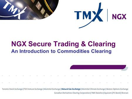 NGX Secure Trading & Clearing An Introduction to Commodities Clearing.