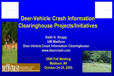 Deer-Vehicle Crash Information Clearinghouse Projects/Initiatives 2005 Fall Meeting Madison, WI October 24-25, 2005 Keith K. Knapp UW-Madison Deer-Vehicle.