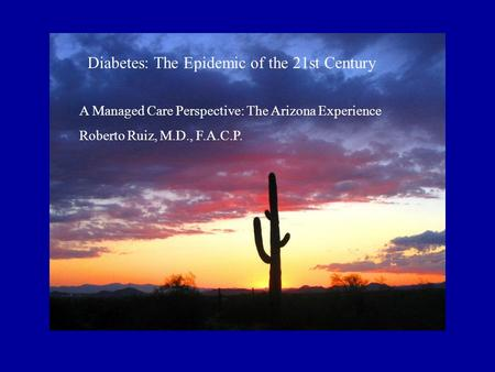 Diabetes: The Epidemic of the 21st Century A Managed Care Perspective: The Arizona Experience Roberto Ruiz, M.D., F.A.C.P.