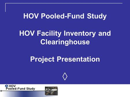 HOV Pooled-Fund Study HOV Facility Inventory and Clearinghouse Project Presentation ◊