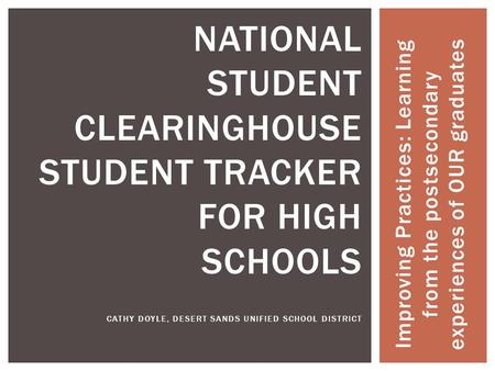 Improving Practices: Learning from the postsecondary experiences of OUR graduates NATIONAL STUDENT CLEARINGHOUSE STUDENT TRACKER FOR HIGH SCHOOLS CATHY.