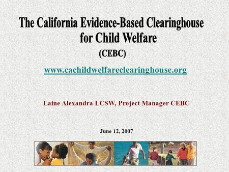 Laine Alexandra LCSW, Project Manager CEBC www.cachildwelfareclearinghouse.org June 12, 2007.