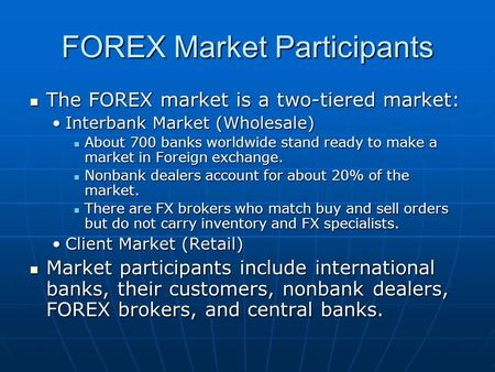 FOREX Market Participants The FOREX market is a two-tiered market: The FOREX market is a two-tiered market: Interbank Market (Wholesale)Interbank Market.