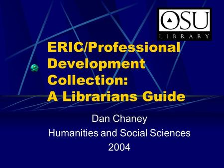 ERIC/Professional Development Collection: A Librarians Guide Dan Chaney Humanities and Social Sciences 2004.