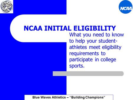 NCAA INITIAL ELIGIBILITY What you need to know to help your student- athletes meet eligibility requirements to participate in college sports. Blue Waves.