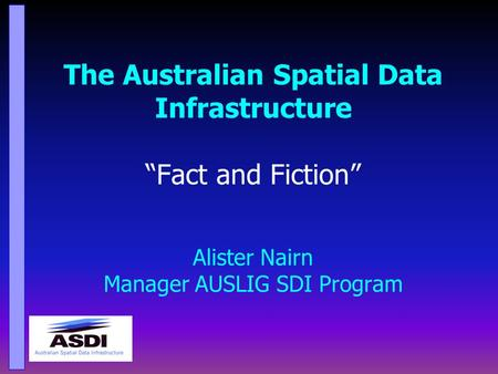 "The Australian Spatial Data Infrastructure ""Fact and Fiction"" Alister Nairn Manager AUSLIG SDI Program."