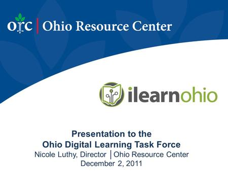 Presentation to the Ohio Digital Learning Task Force Nicole Luthy, Director │Ohio Resource Center December 2, 2011.