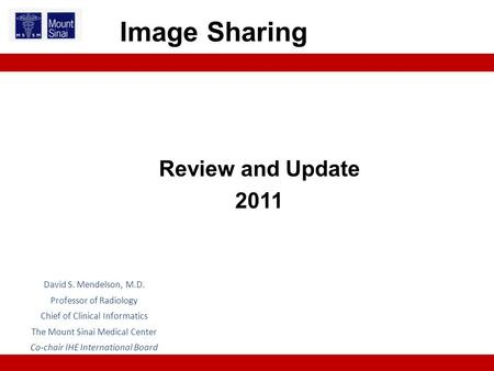 Review and Update 2011 Image Sharing David S. Mendelson, M.D. Professor of Radiology Chief of Clinical Informatics The Mount Sinai Medical Center Co-chair.