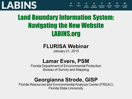 Land Boundary Information System: Navigating the New Website LABINS.org FLURISA Webinar January 21, 2015 Lamar Evers, PSM Florida Department of Environmental.