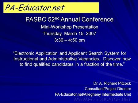 "PA-Educator.net PASBO 52 nd Annual Conference Mini-Workshop Presentation Thursday, March 15, 2007 3:30 – 4:50 pm ""Electronic Application and Applicant."