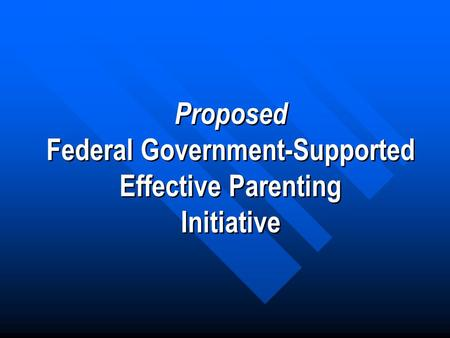 Proposed Federal Government-Supported Effective Parenting Initiative Proposed Federal Government-Supported Effective Parenting Initiative.