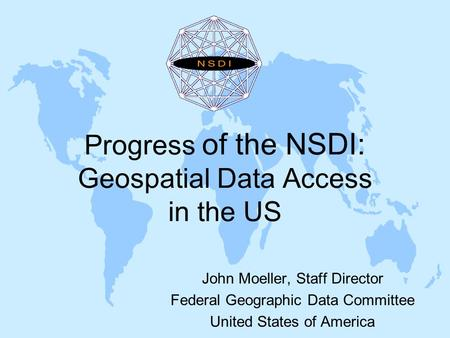 Progress of the NSDI: Geospatial Data Access in the US John Moeller, Staff Director Federal Geographic Data Committee United States of America.