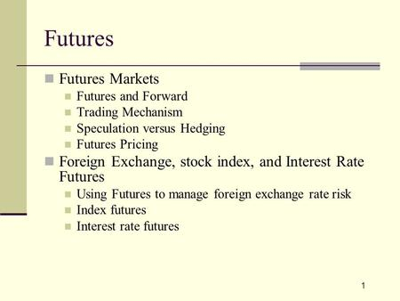 1 Futures Futures Markets Futures and Forward Trading Mechanism Speculation versus Hedging Futures Pricing Foreign Exchange, stock index, and Interest.