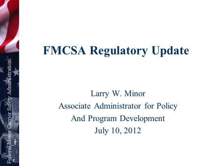 FMCSA Regulatory Update Larry W. Minor Associate Administrator for Policy And Program Development July 10, 2012.