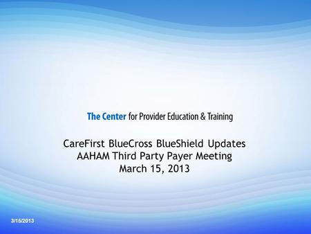 1 Professional Provider Back to Basics Seminar CareFirst BlueCross BlueShield Updates AAHAM Third Party Payer Meeting March 15, 2013 3/15/2013.