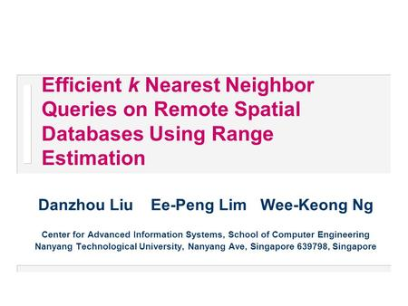 Efficient k Nearest Neighbor Queries on Remote Spatial Databases Using Range Estimation Danzhou Liu Ee-Peng Lim Wee-Keong Ng Center for Advanced Information.