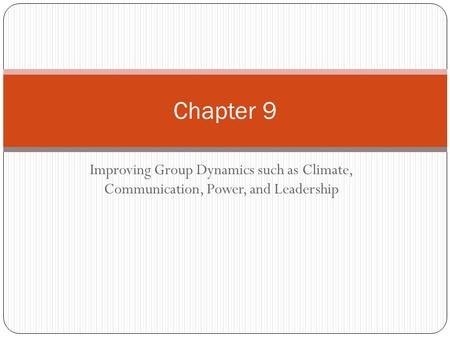 Improving Group Dynamics such as Climate, Communication, Power, and Leadership Chapter 9.