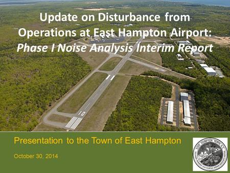 Update on Disturbance from Operations at East Hampton Airport: Phase I Noise Analysis Interim Report Presentation to the Town of East Hampton October 30,