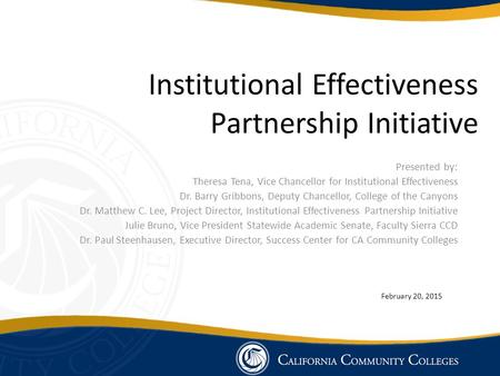 Institutional Effectiveness Partnership Initiative Presented by: Theresa Tena, Vice Chancellor for Institutional Effectiveness Dr. Barry Gribbons, Deputy.