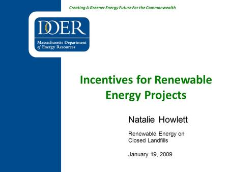 Creating A Greener Energy Future For the Commonwealth Incentives for Renewable Energy Projects Natalie Howlett Renewable Energy on Closed Landfills January.
