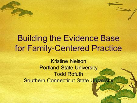 Building the Evidence Base for Family-Centered Practice Kristine Nelson Portland State University Todd Rofuth Southern Connecticut State University.