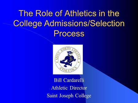 The Role of Athletics in the College Admissions/Selection Process Bill Cardarelli Athletic Director Saint Joseph College.
