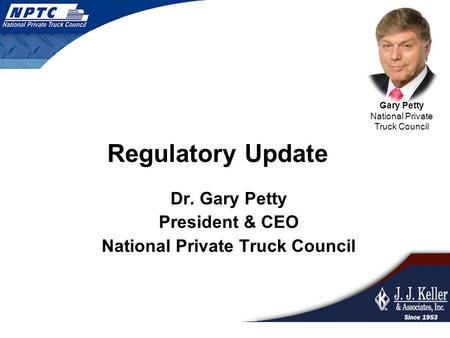 Dr. Gary Petty President & CEO National Private Truck Council Gary Petty National Private Truck Council Regulatory Update.