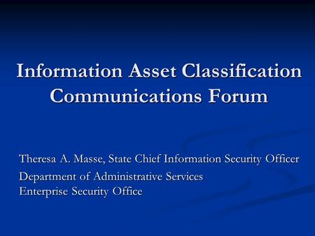 Information Asset Classification Communications Forum Theresa A. Masse, State Chief Information Security Officer Department of Administrative Services.