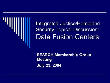Integrated Justice/Homeland Security Topical Discussion: Data Fusion Centers SEARCH Membership Group Meeting July 23, 2004.