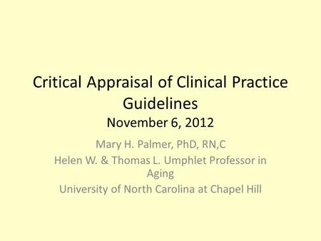 Critical Appraisal of Clinical Practice Guidelines November 6, 2012 Mary H. Palmer, PhD, RN,C Helen W. & Thomas L. Umphlet Professor in Aging University.