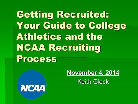 Getting Recruited: Your Guide to College Athletics and the NCAA Recruiting Process November 4, 2014 Keith Glock.