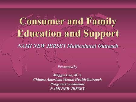 Consumer and Family Education and Support NAMI NEW JERSEY Multicultural Outreach Presented by Maggie Luo, M.A. Chinese American Mental Health Outreach.